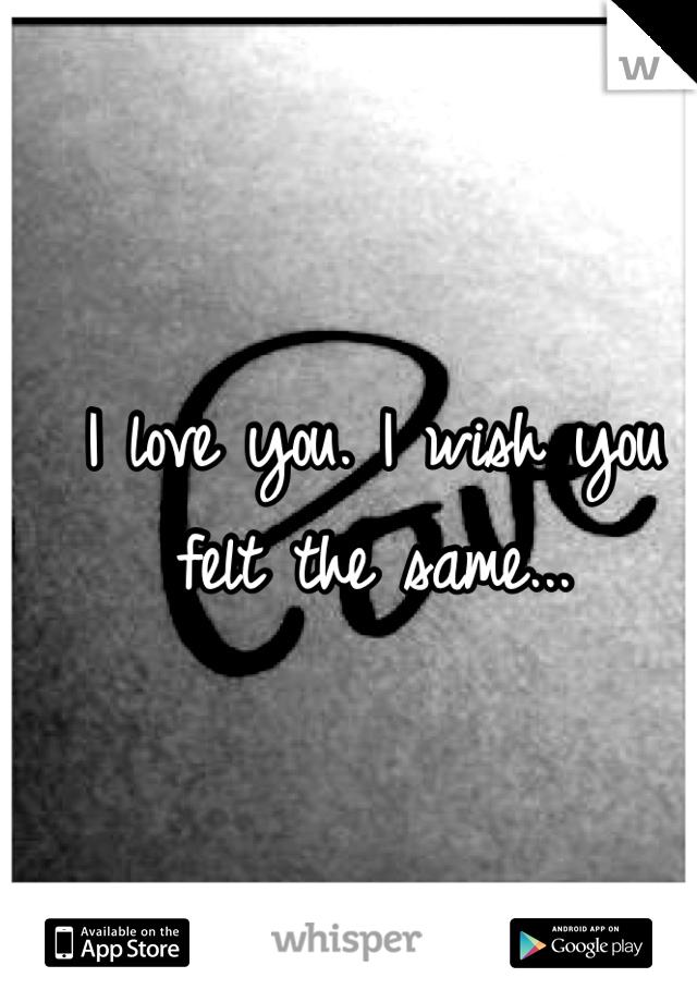 I love you. I wish you felt the same...