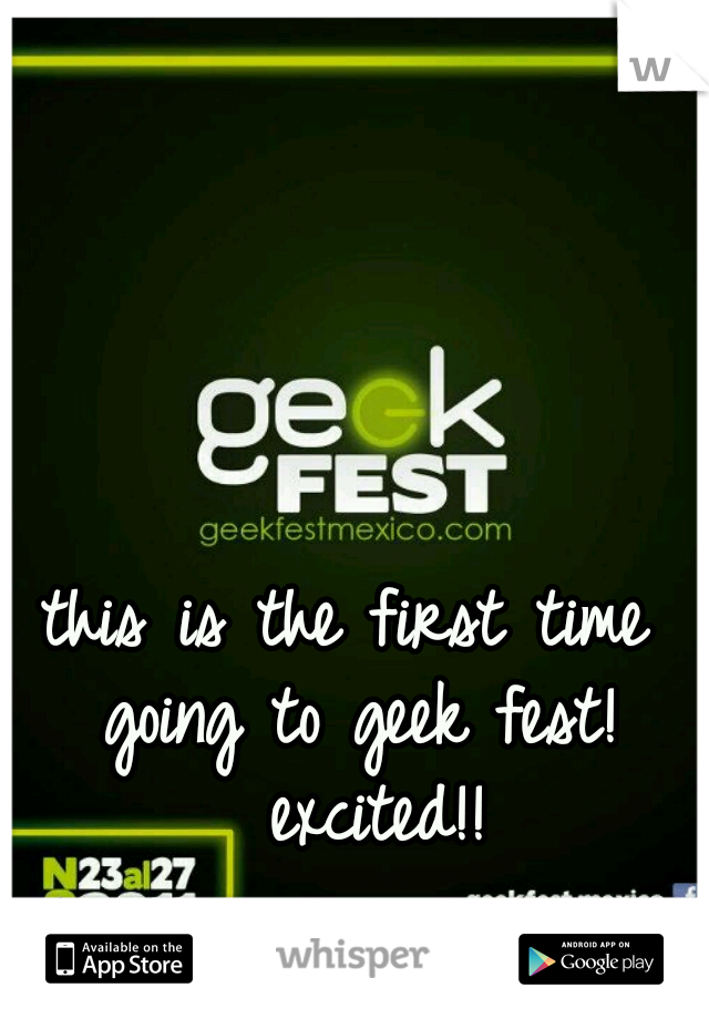 this is the first time going to geek fest!  excited!!