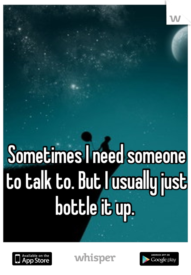 Sometimes I need someone to talk to. But I usually just bottle it up.