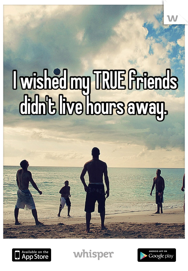 I wished my TRUE friends didn't live hours away.
