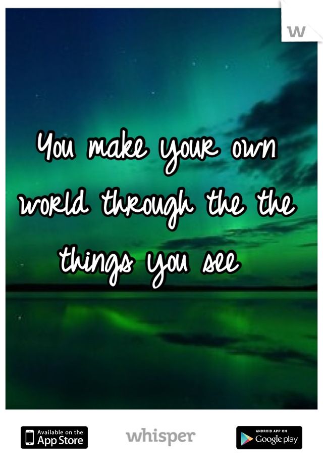 You make your own world through the the things you see