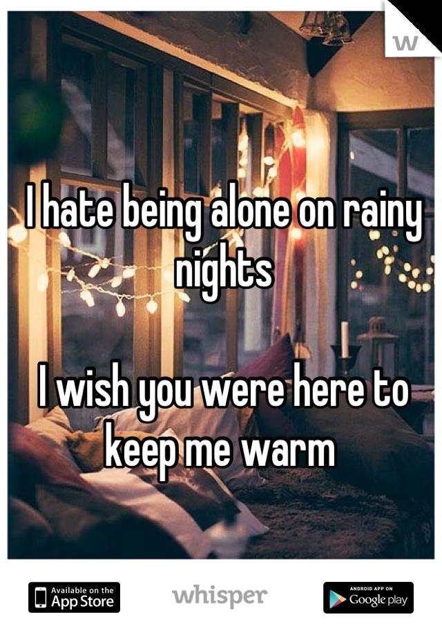 I hate being alone on rainy nights   I wish you were here to keep me warm