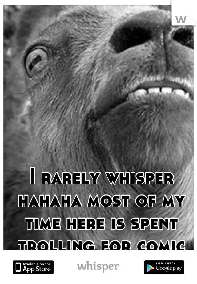 I rarely whisper hahaha most of my time here is spent trolling for comic relief ::))