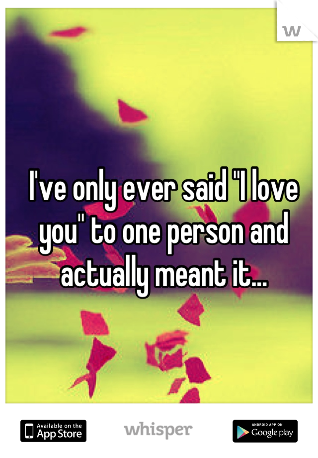 """I've only ever said """"I love you"""" to one person and actually meant it..."""