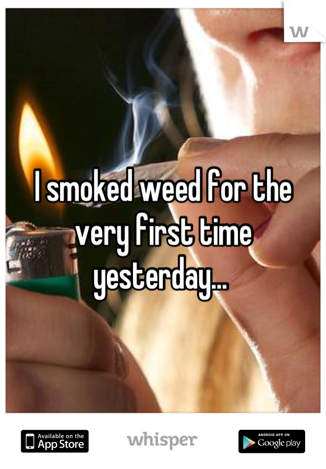 I smoked weed for the very first time yesterday...