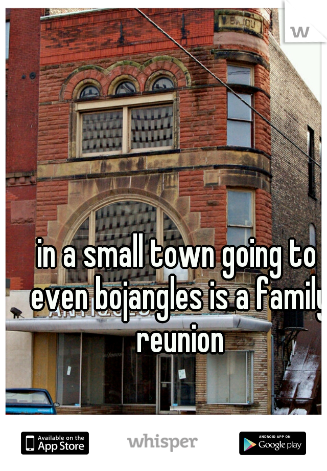 in a small town going to even bojangles is a family reunion