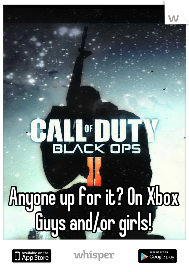 Anyone up for it? On Xbox Guys and/or girls!