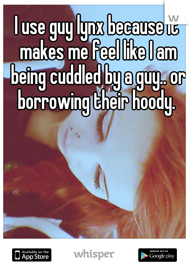I use guy lynx because it makes me feel like I am being cuddled by a guy.. or borrowing their hoody.