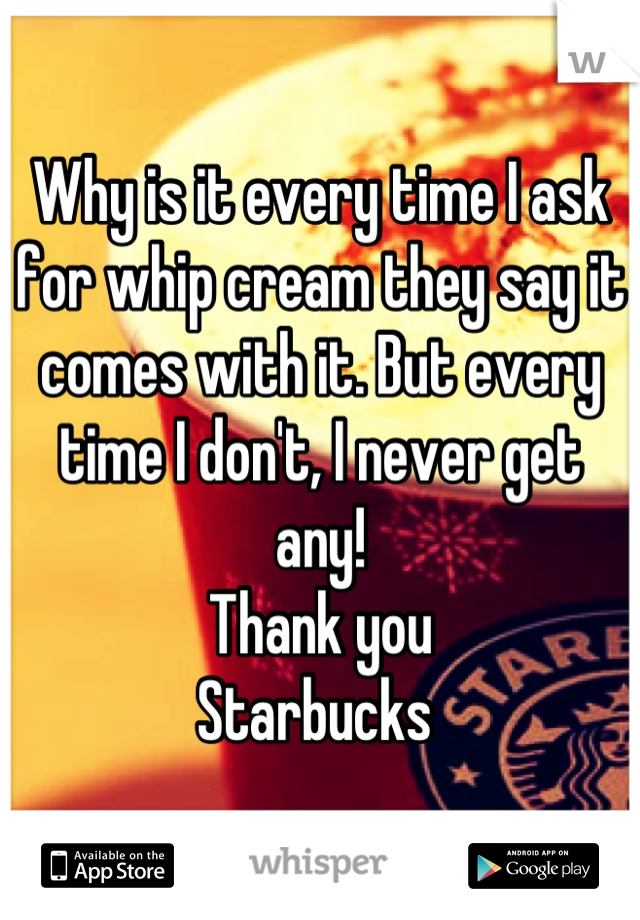 Why is it every time I ask for whip cream they say it comes with it. But every time I don't, I never get any!    Thank you  Starbucks