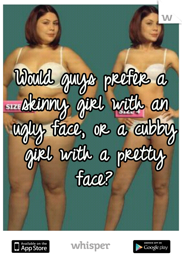 Would guys prefer a skinny girl with an ugly face, or a cubby girl with a pretty face?