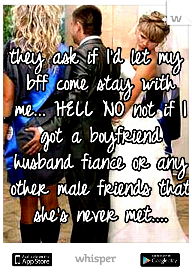 they ask if I'd let my bff come stay with me... HELL NO not if I got a boyfriend husband fiance or any other male friends that she's never met....