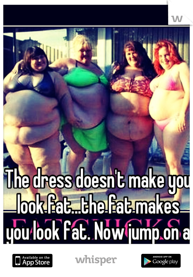 The dress doesn't make you look fat...the fat makes you look fat. Now jump on a treadmill or stfu.