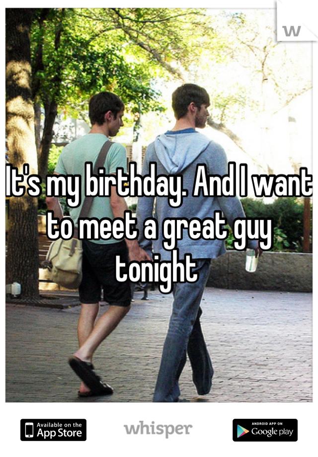 It's my birthday. And I want to meet a great guy tonight