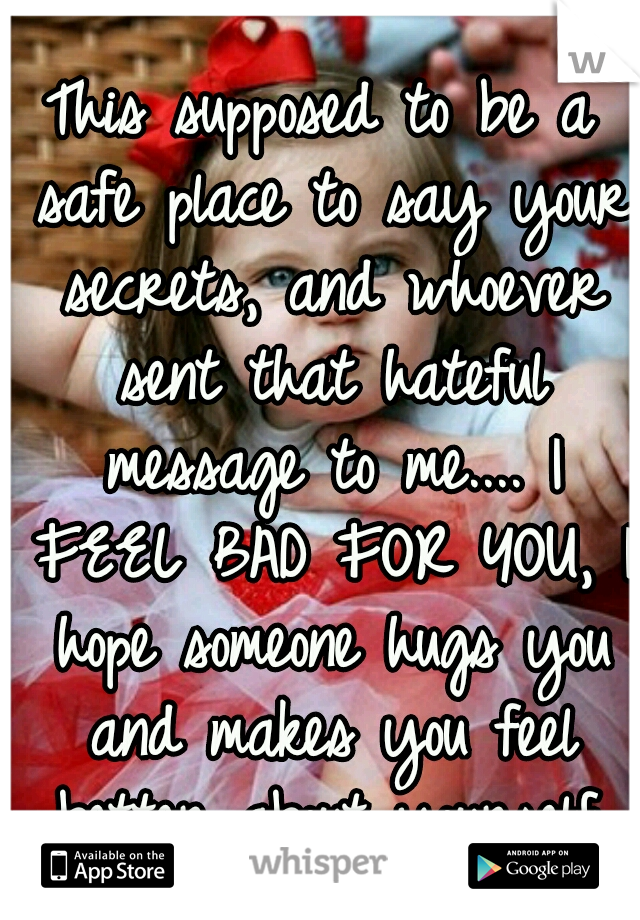 This supposed to be a safe place to say your secrets, and whoever sent that hateful message to me.... I FEEL BAD FOR YOU, I hope someone hugs you and makes you feel better about yourself.