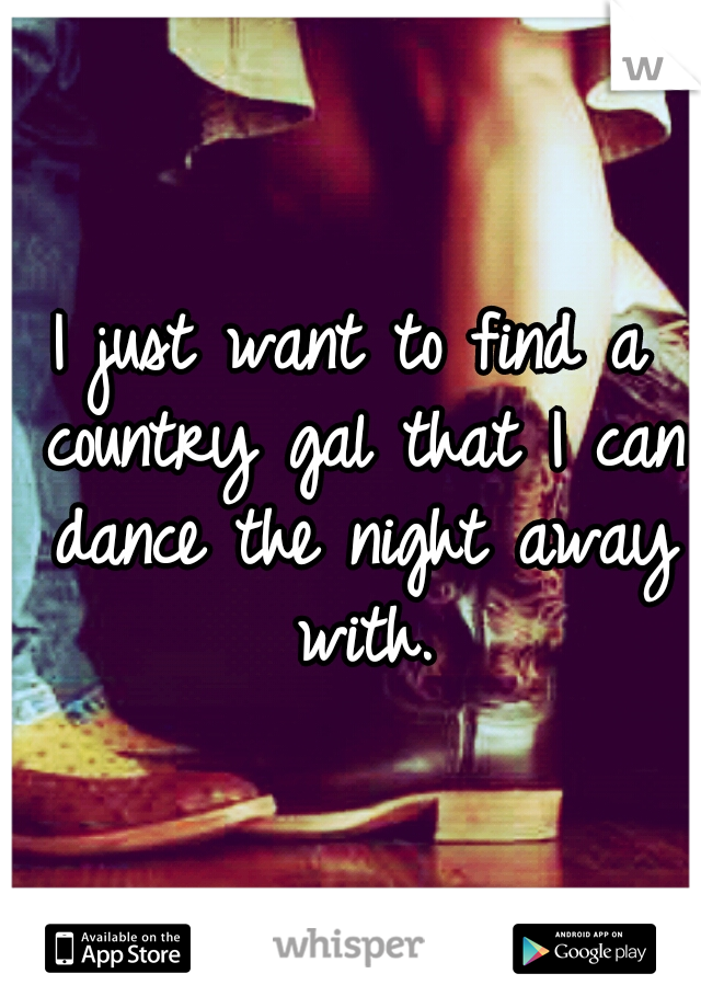 I just want to find a country gal that I can dance the night away with.