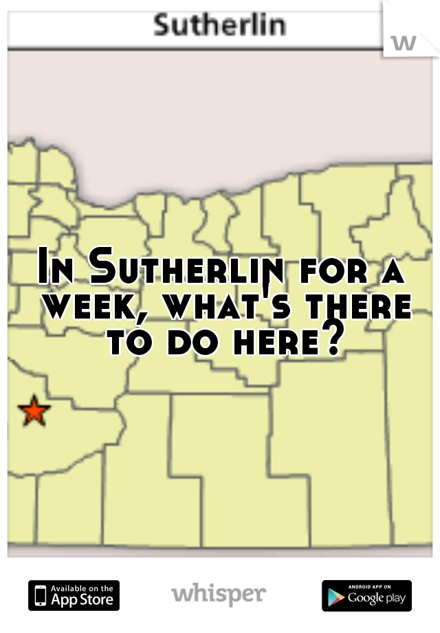 In Sutherlin for a week, what's there to do here?