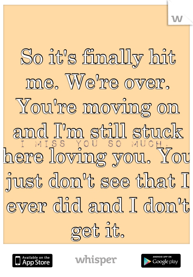 So it's finally hit me. We're over. You're moving on and I'm still stuck here loving you. You just don't see that I ever did and I don't get it.