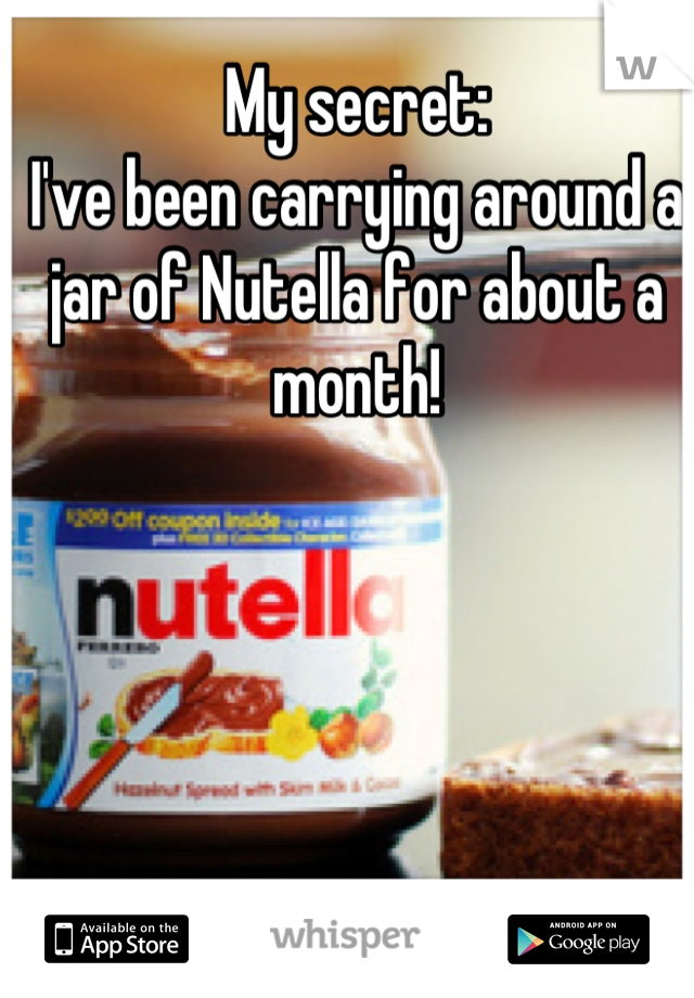 My secret: I've been carrying around a jar of Nutella for about a month!