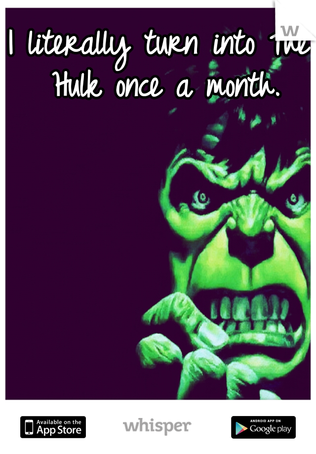 I literally turn into The Hulk once a month.