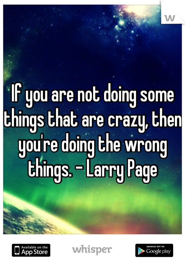 If you are not doing some things that are crazy, then you're doing the wrong things. - Larry Page
