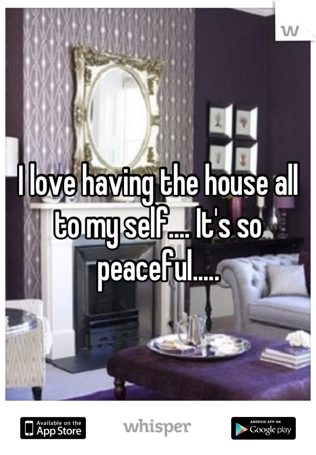 I love having the house all to my self.... It's so peaceful.....
