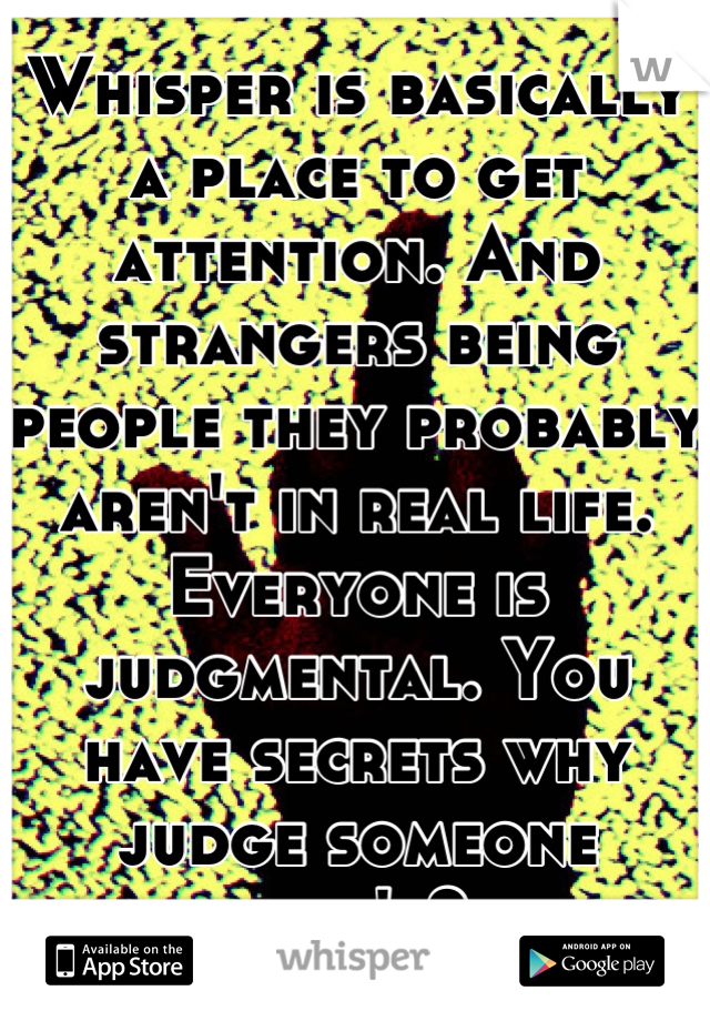 Whisper is basically a place to get attention. And strangers being people they probably aren't in real life. Everyone is judgmental. You have secrets why judge someone else's?