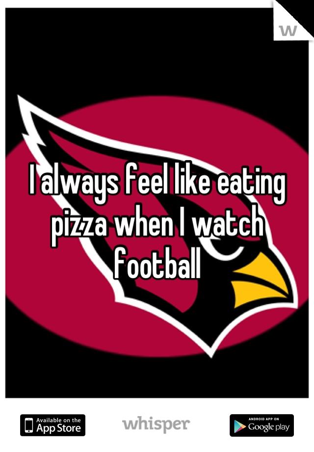 I always feel like eating pizza when I watch football