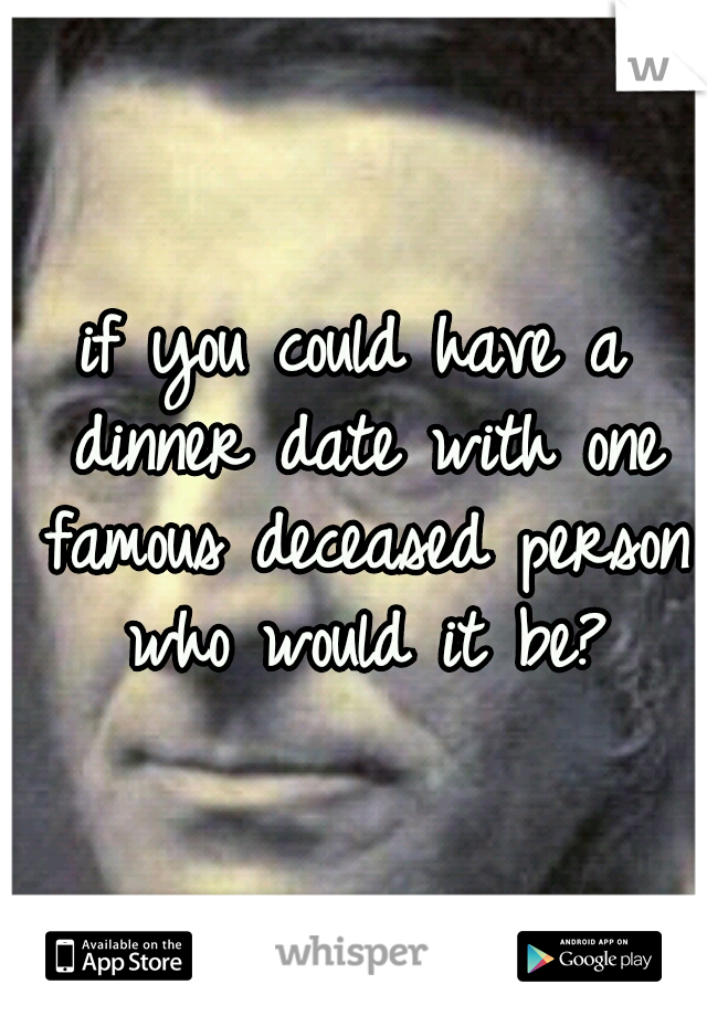 if you could have a dinner date with one famous deceased person who would it be?