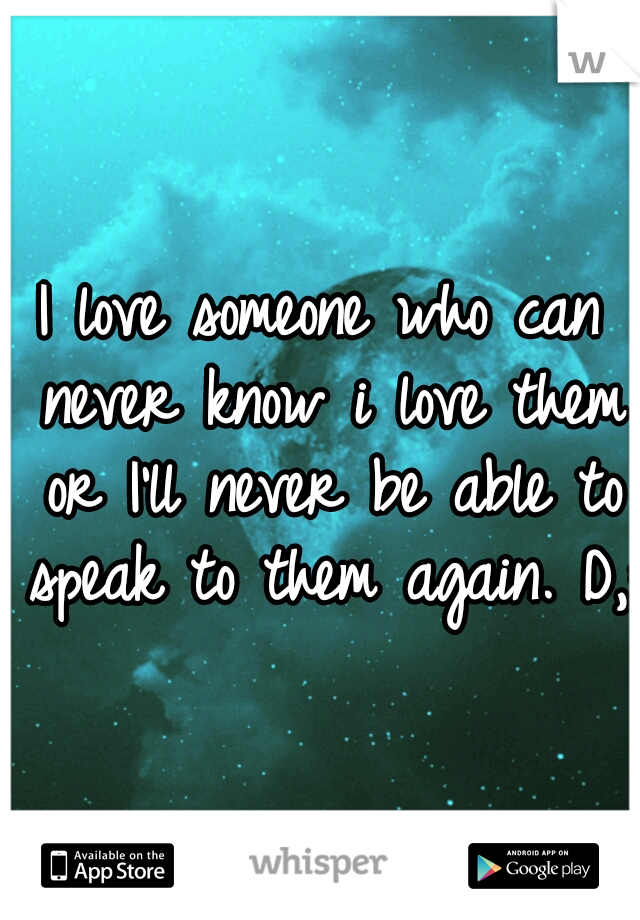 I love someone who can never know i love them or I'll never be able to speak to them again. D,: