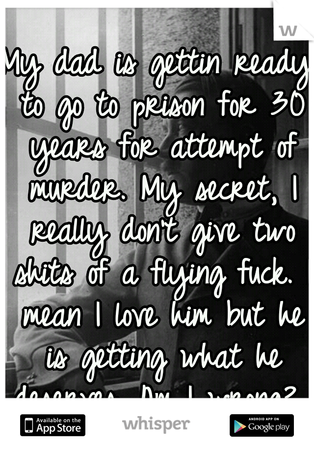 My dad is gettin ready to go to prison for 30 years for attempt of murder. My secret, I really don't give two shits of a flying fuck. I mean I love him but he is getting what he deserves. Am I wrong?