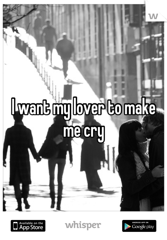 I want my lover to make me cry