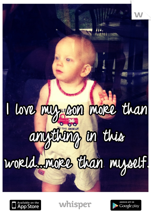 I love my son more than anything in this world...more than myself.