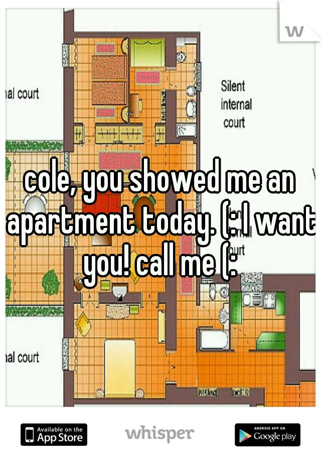 cole, you showed me an apartment today. (: I want you! call me (: