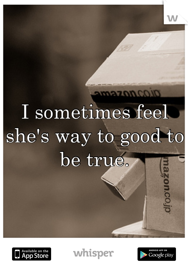 I sometimes feel she's way to good to be true.