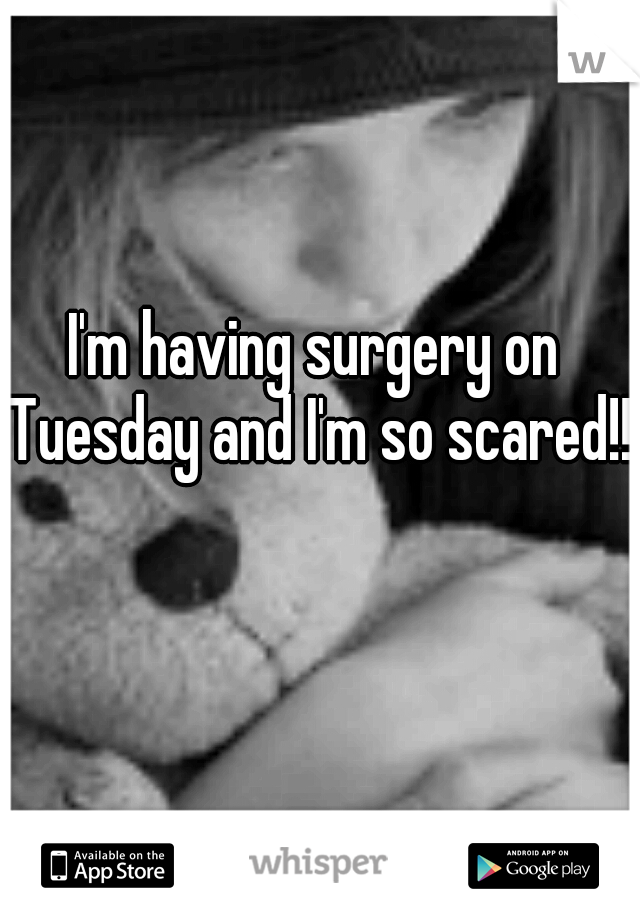 I'm having surgery on Tuesday and I'm so scared!!