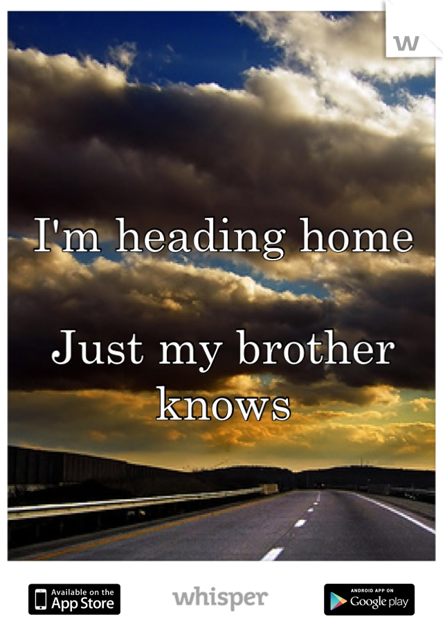 I'm heading home   Just my brother knows