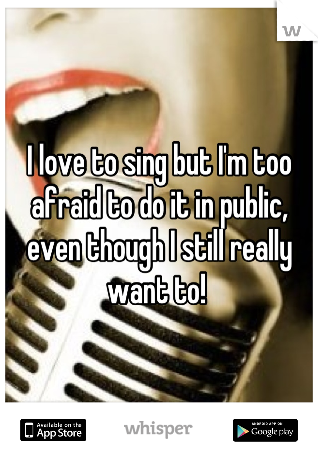 I love to sing but I'm too afraid to do it in public, even though I still really want to!