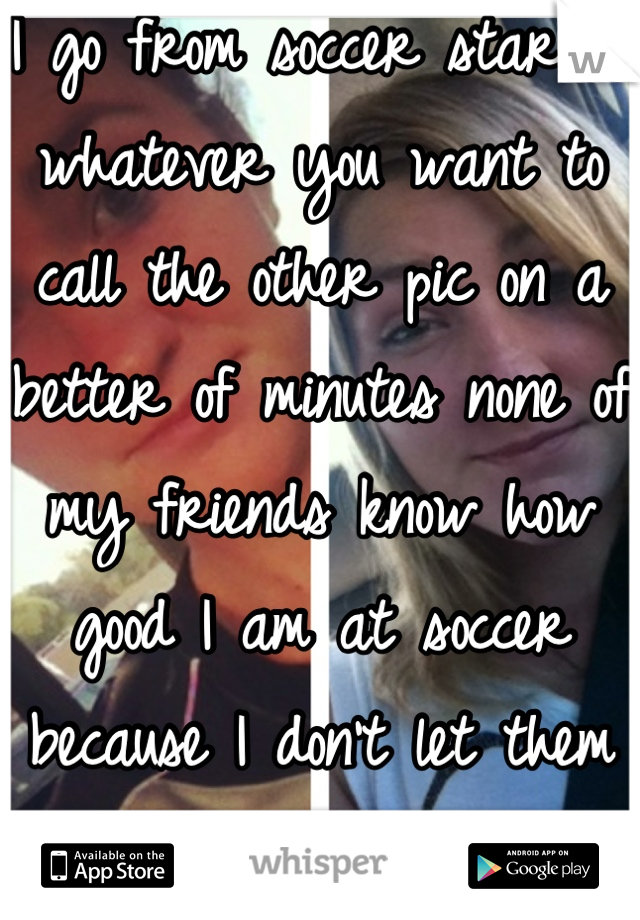 I go from soccer star to whatever you want to call the other pic on a better of minutes none of my friends know how good I am at soccer because I don't let them go to me games to watch me.