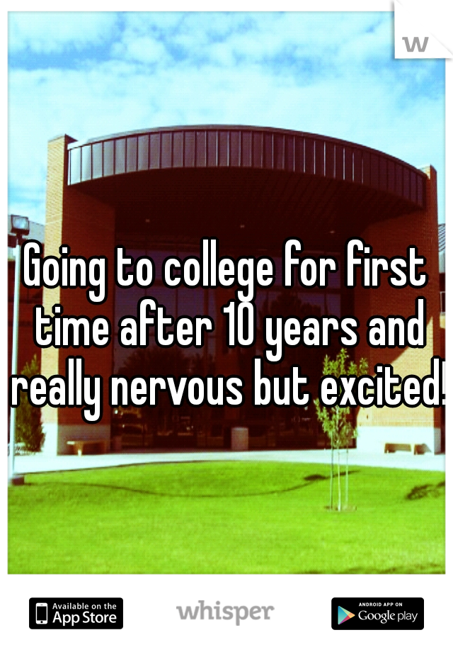 Going to college for first time after 10 years and really nervous but excited!!