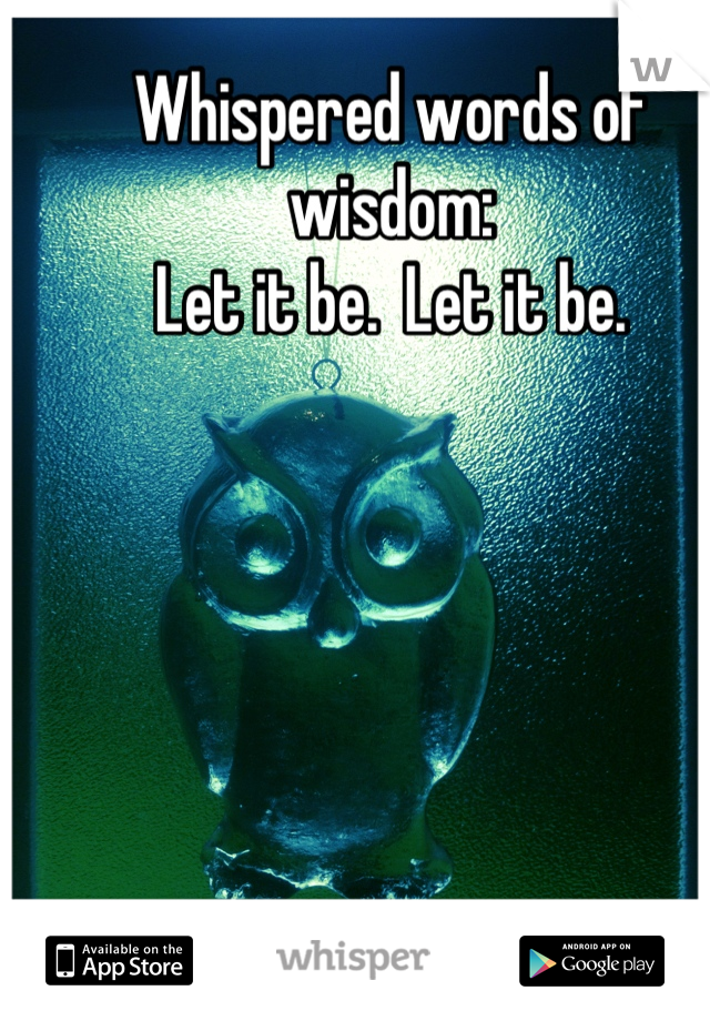 Whispered words of wisdom: Let it be.  Let it be.