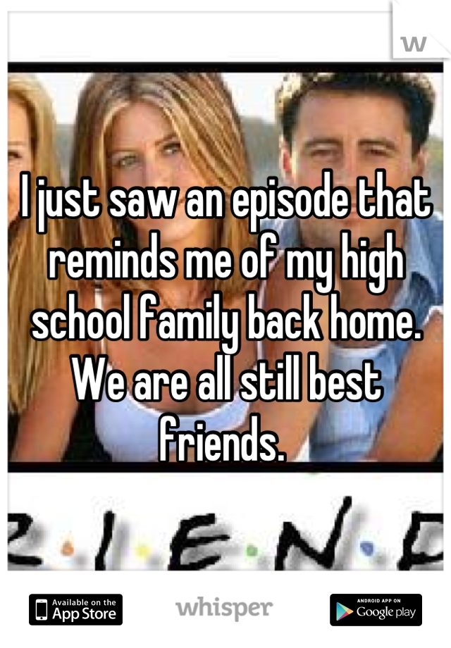 I just saw an episode that reminds me of my high school family back home. We are all still best friends.