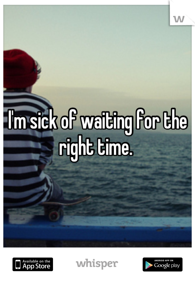 I'm sick of waiting for the right time.
