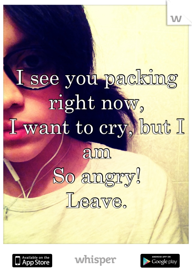 I see you packing right now,  I want to cry, but I am So angry!  Leave.