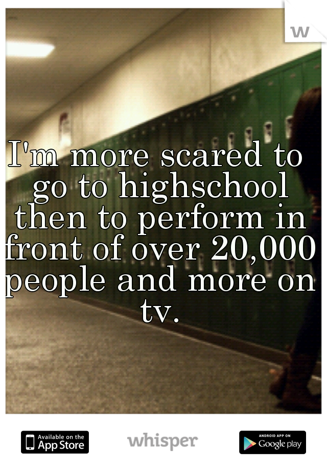 I'm more scared to go to highschool then to perform in front of over 20,000 people and more on tv.