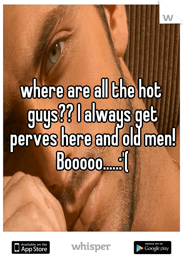 where are all the hot guys?? I always get perves here and old men! Booooo.....:'(