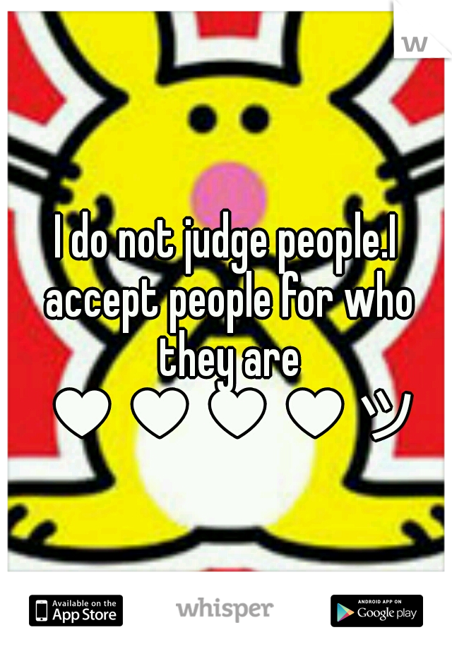 I do not judge people.I accept people for who they are ♥♥♥♥ツ