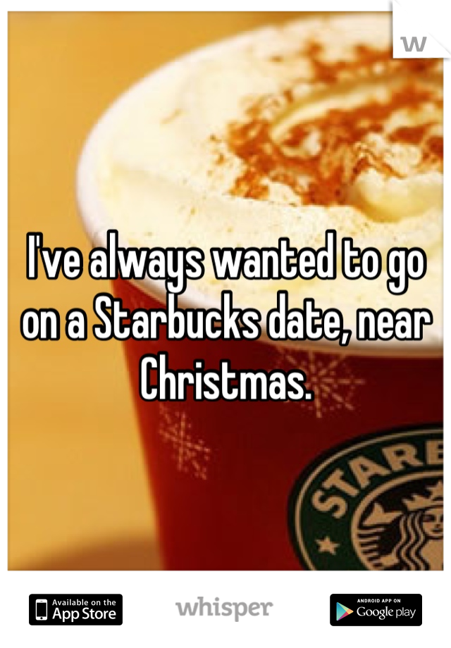 I've always wanted to go on a Starbucks date, near Christmas.