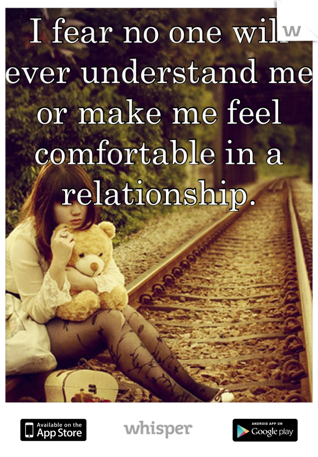 I fear no one will ever understand me or make me feel comfortable in a relationship.