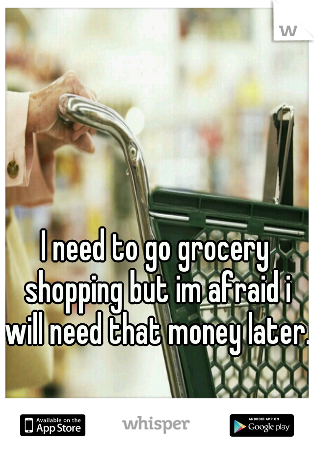 I need to go grocery shopping but im afraid i will need that money later.