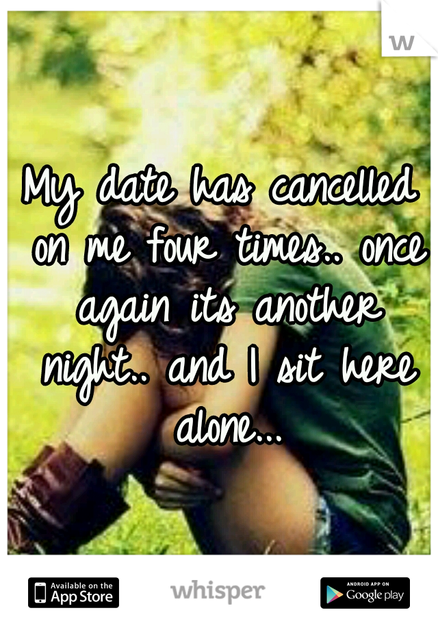 My date has cancelled on me four times.. once again its another night.. and I sit here alone...